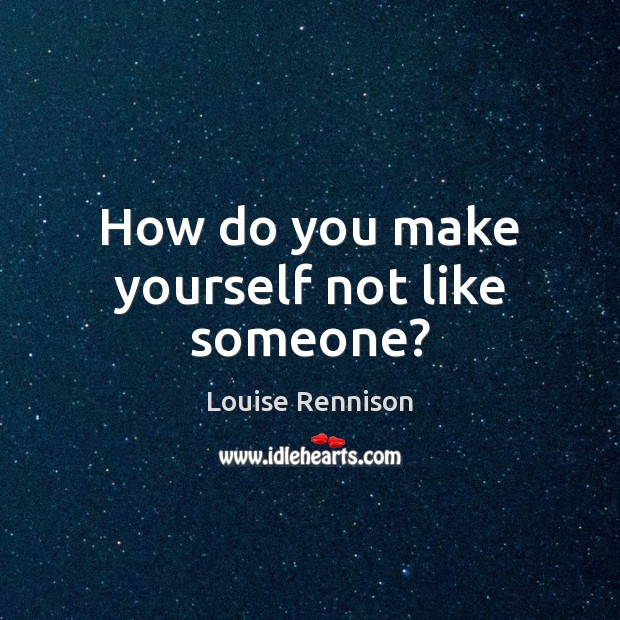 How do you make yourself not like someone? Image