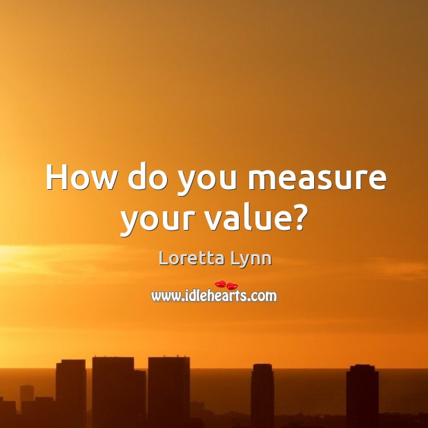 How do you measure your value? Loretta Lynn Picture Quote