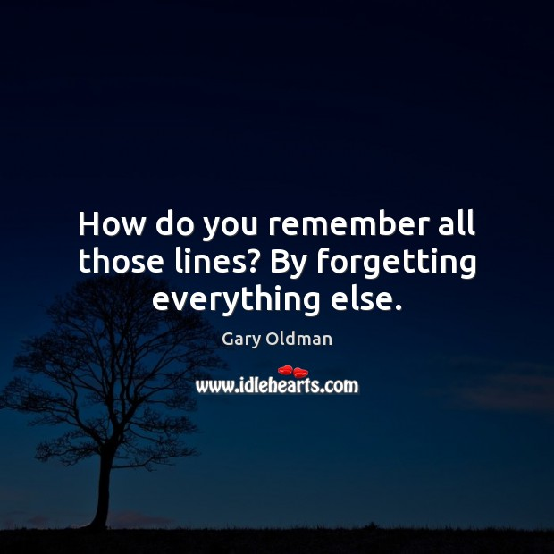 How do you remember all those lines? By forgetting everything else. Gary Oldman Picture Quote