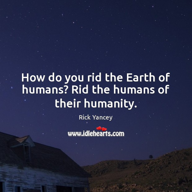 How do you rid the Earth of humans? Rid the humans of their humanity. Image