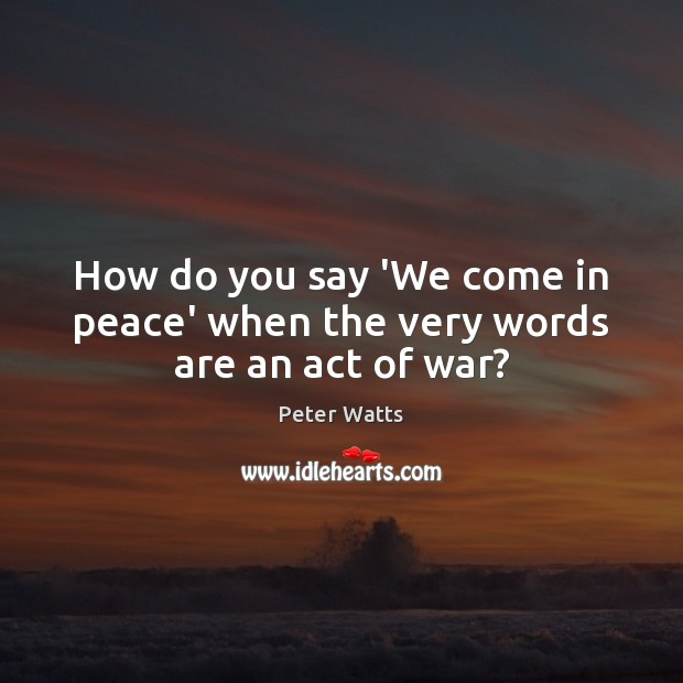 How do you say 'We come in peace' when the very words are an act of war? Peter Watts Picture Quote