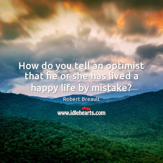 How do you tell an optimist that he or she has lived a happy life by mistake? Image