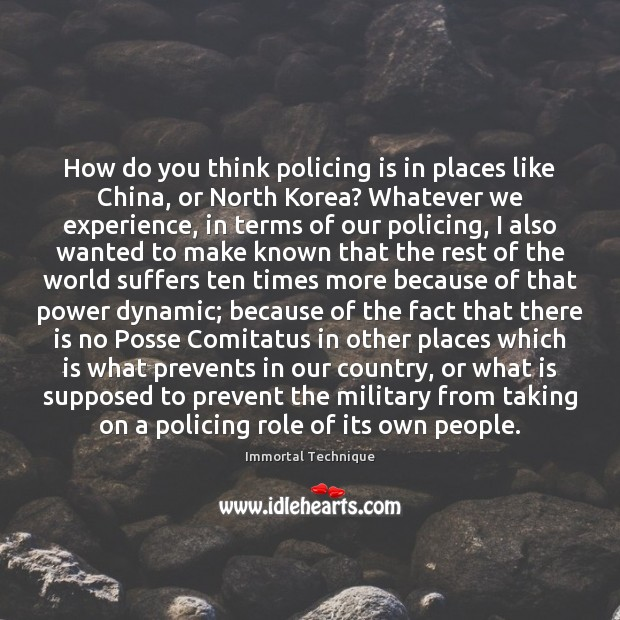 How do you think policing is in places like China, or North Immortal Technique Picture Quote