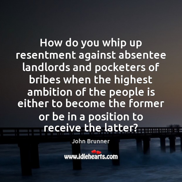 How do you whip up resentment against absentee landlords and pocketers of John Brunner Picture Quote