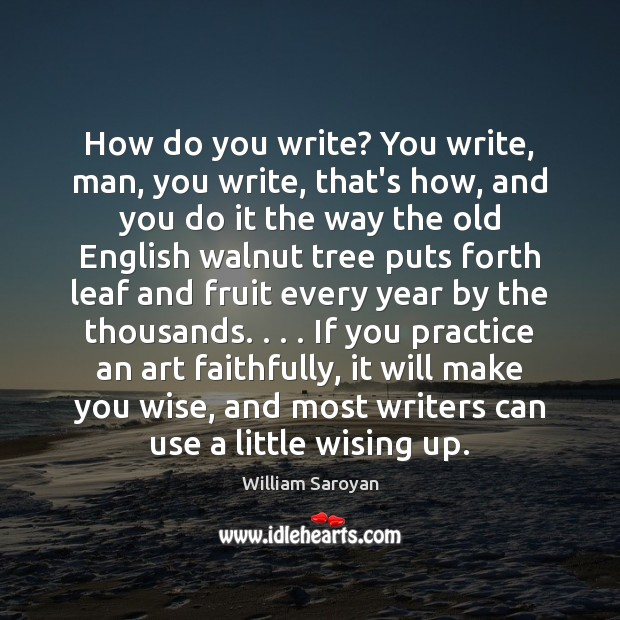 How do you write? You write, man, you write, that's how, and William Saroyan Picture Quote