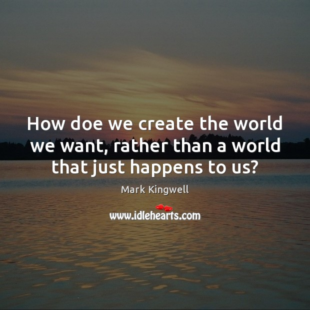 How doe we create the world we want, rather than a world that just happens to us? Mark Kingwell Picture Quote
