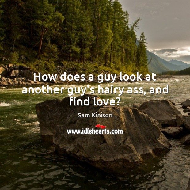 How does a guy look at another guy's hairy ass, and find love? Sam Kinison Picture Quote