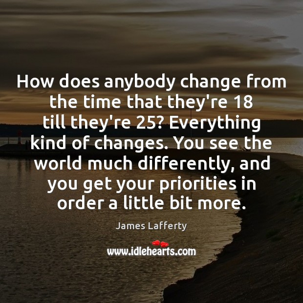 How does anybody change from the time that they're 18 till they're 25? Everything James Lafferty Picture Quote