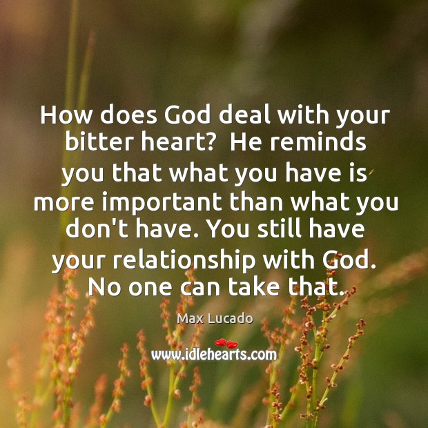 Image, How does God deal with your bitter heart?  He reminds you that