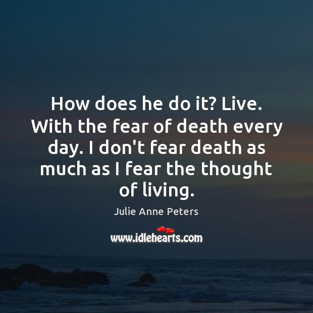 How does he do it? Live. With the fear of death every Julie Anne Peters Picture Quote
