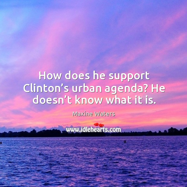Urban Good Morning Quotes: Maxine Waters Quote: How Does He Support Clinton's Urban