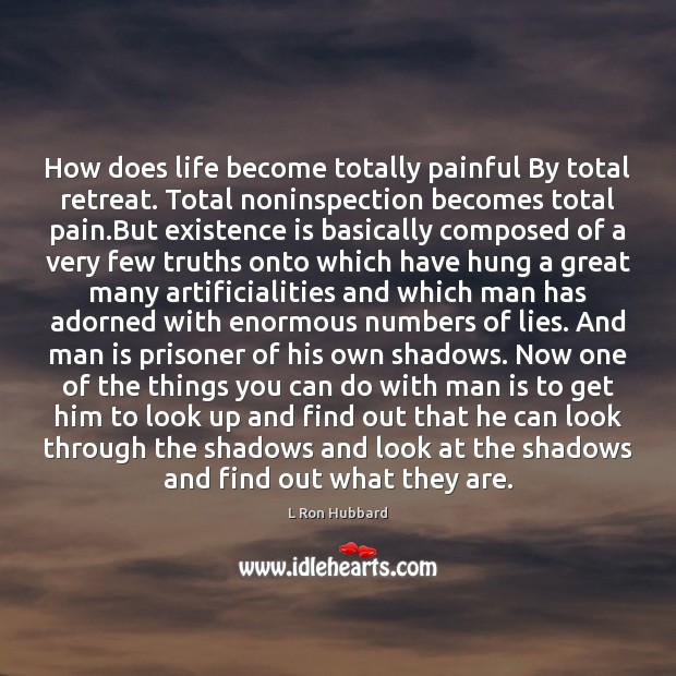 How does life become totally painful By total retreat. Total noninspection becomes L Ron Hubbard Picture Quote