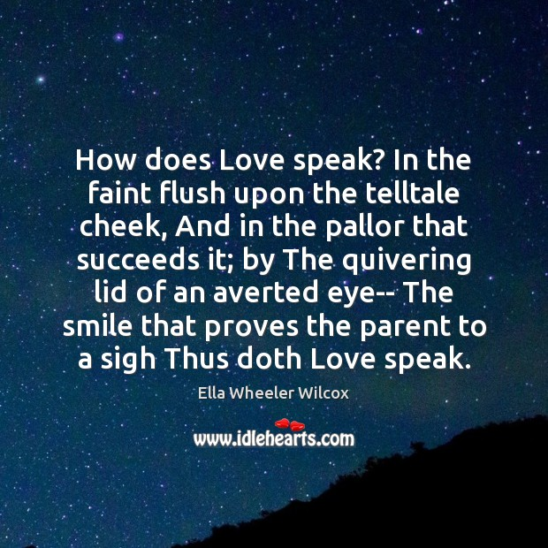 How does Love speak? In the faint flush upon the telltale cheek, Ella Wheeler Wilcox Picture Quote