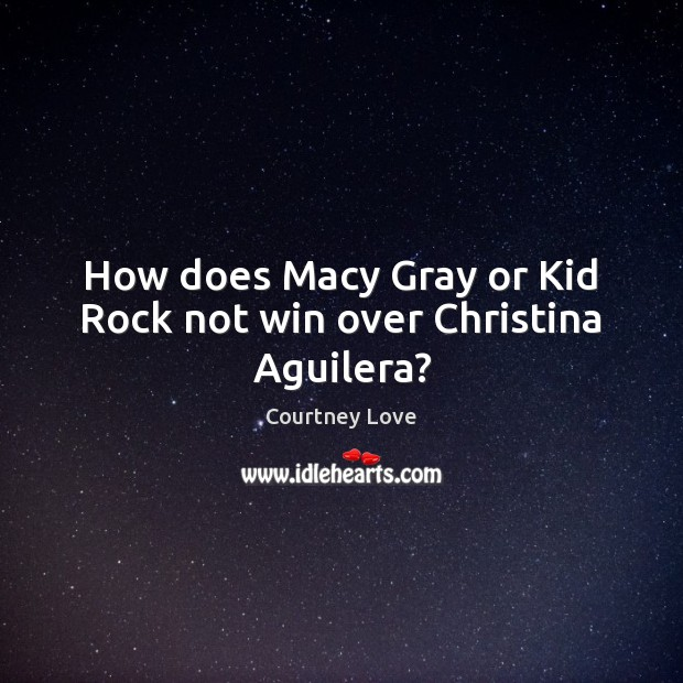 How does Macy Gray or Kid Rock not win over Christina Aguilera? Courtney Love Picture Quote