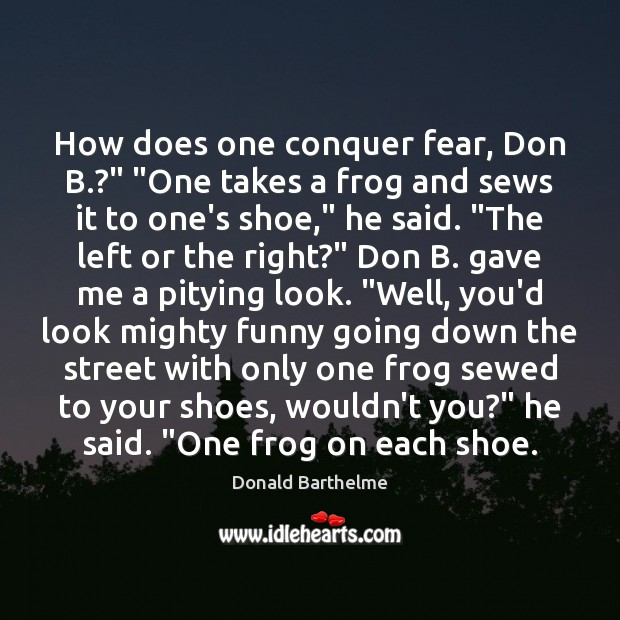 """How does one conquer fear, Don B.?"""" """"One takes a frog and Donald Barthelme Picture Quote"""