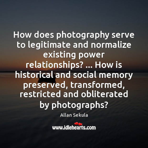 Image, How does photography serve to legitimate and normalize existing power relationships? … How