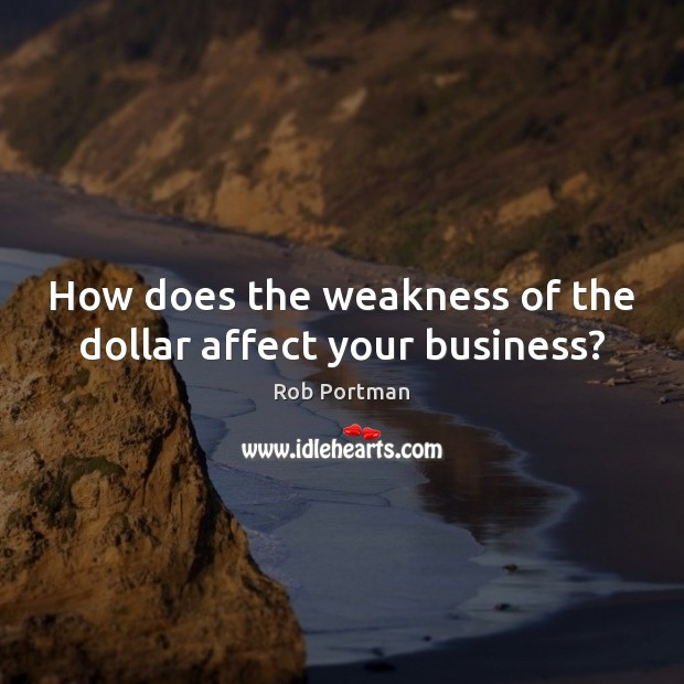How does the weakness of the dollar affect your business? Image