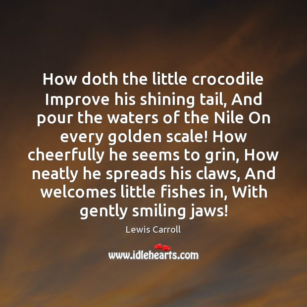 Image, How doth the little crocodile Improve his shining tail, And pour the