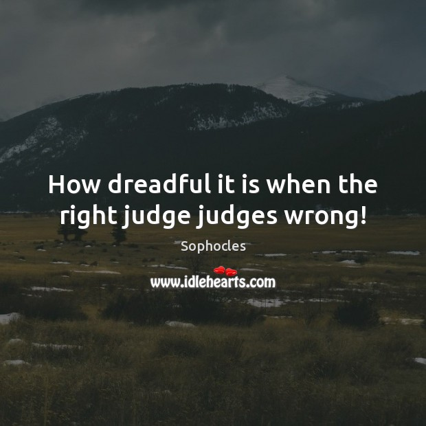 Image, How dreadful it is when the right judge judges wrong!