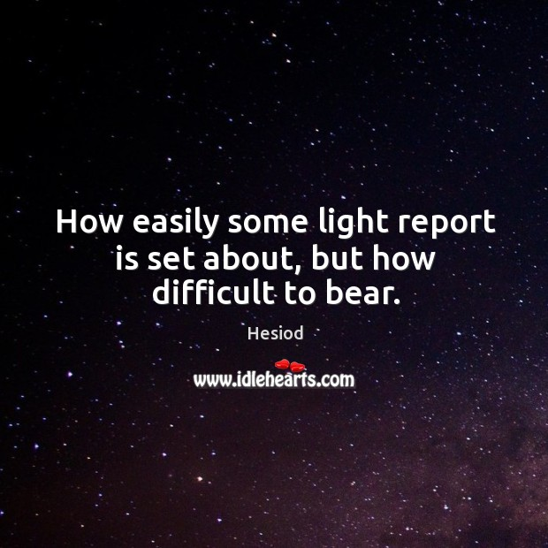 Image, How easily some light report is set about, but how difficult to bear.