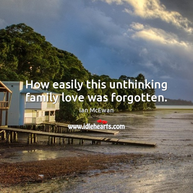 How easily this unthinking family love was forgotten. Ian McEwan Picture Quote