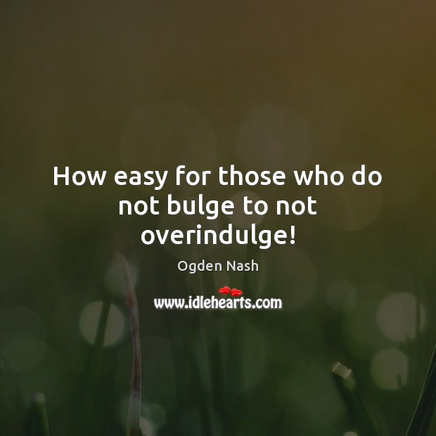How easy for those who do not bulge to not overindulge! Ogden Nash Picture Quote