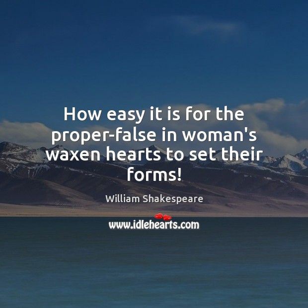 How easy it is for the proper-false in woman's waxen hearts to set their forms! Image