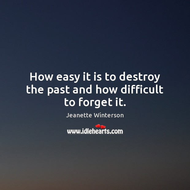 How easy it is to destroy the past and how difficult to forget it. Jeanette Winterson Picture Quote