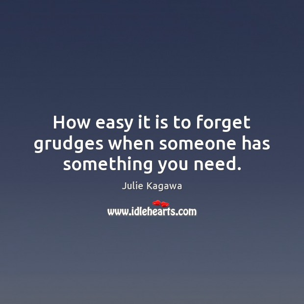 Image, How easy it is to forget grudges when someone has something you need.