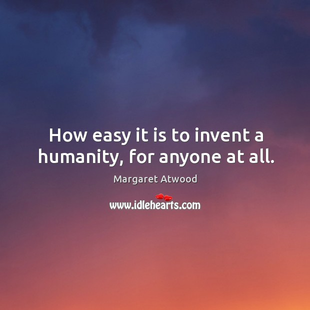 Image, How easy it is to invent a humanity, for anyone at all.