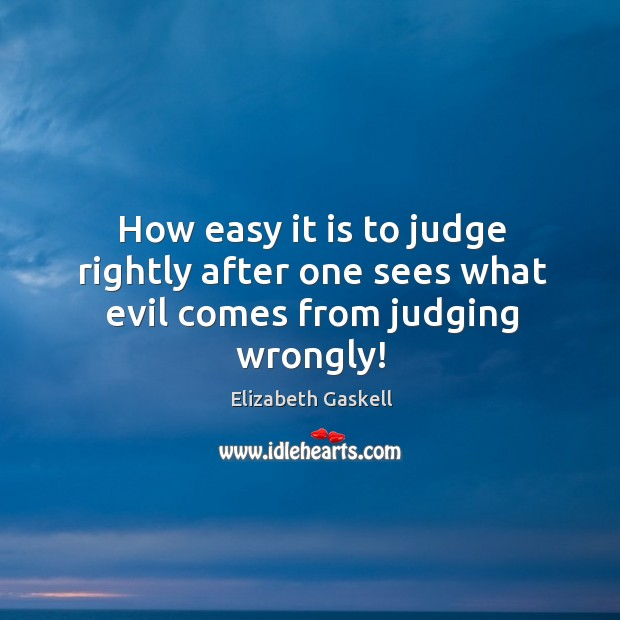 How easy it is to judge rightly after one sees what evil comes from judging wrongly! Image
