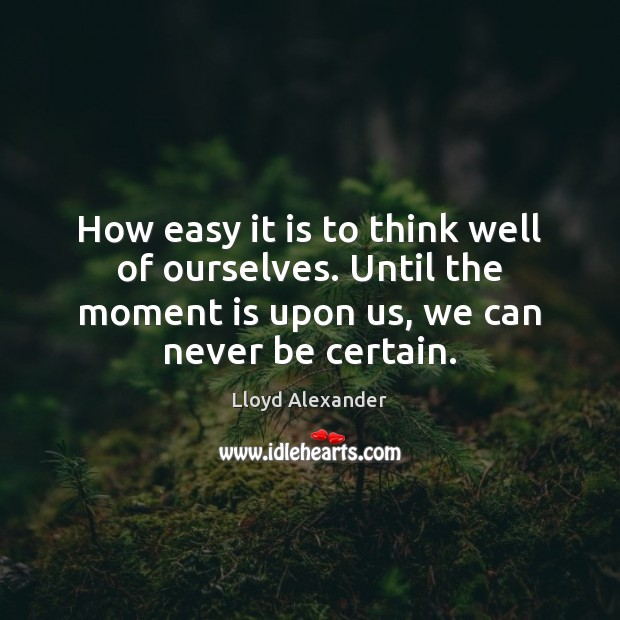 How easy it is to think well of ourselves. Until the moment Lloyd Alexander Picture Quote