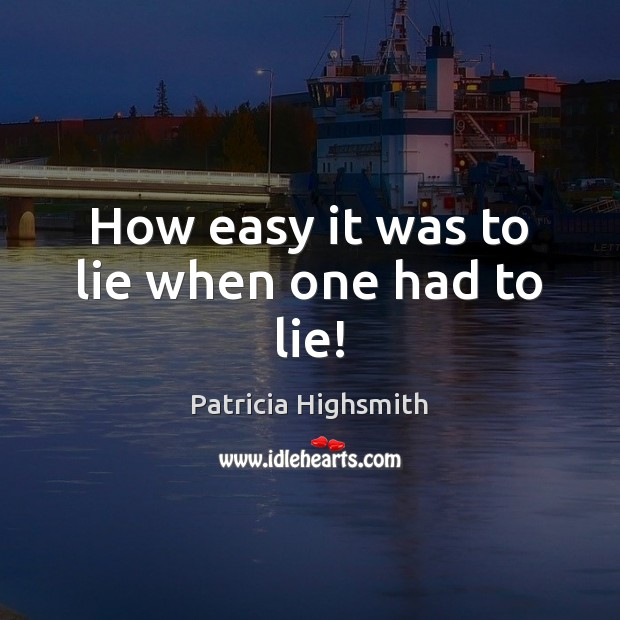 How easy it was to lie when one had to lie! Patricia Highsmith Picture Quote