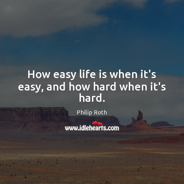 How easy life is when it's easy, and how hard when it's hard. Philip Roth Picture Quote