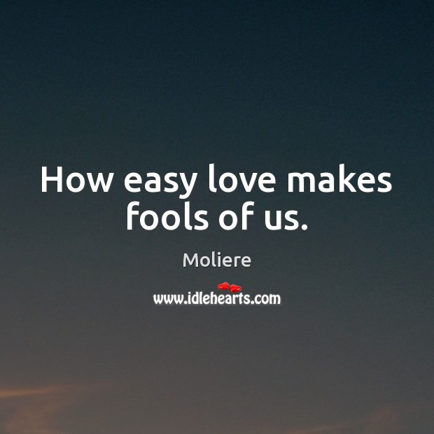 How easy love makes fools of us. Image