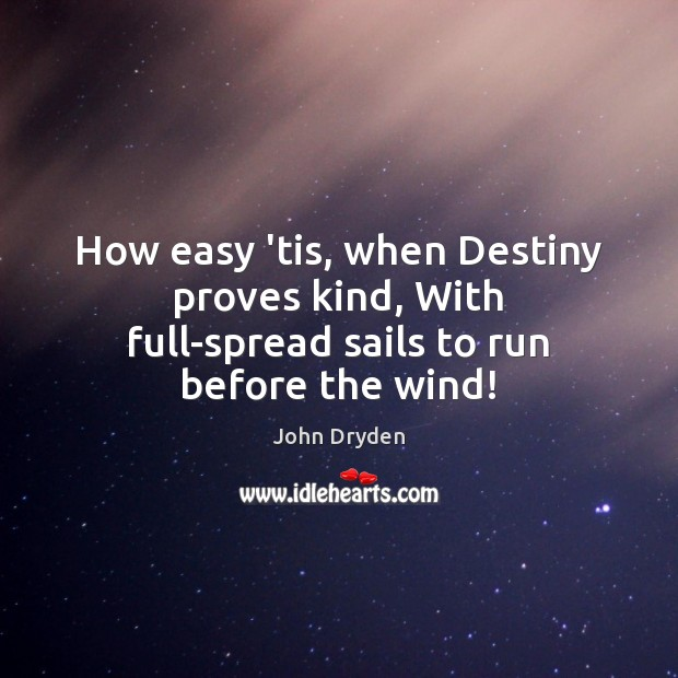 How easy 'tis, when Destiny proves kind, With full-spread sails to run before the wind! Image