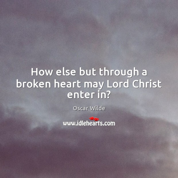 How else but through a broken heart may Lord Christ enter in? Broken Heart Quotes Image