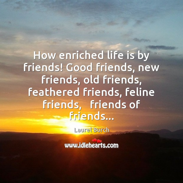 How enriched life is by friends! Good friends, new friends, old friends, Image