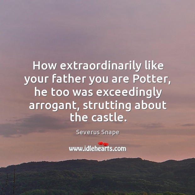 How extraordinarily like your father you are potter, he too was exceedingly arrogant Image