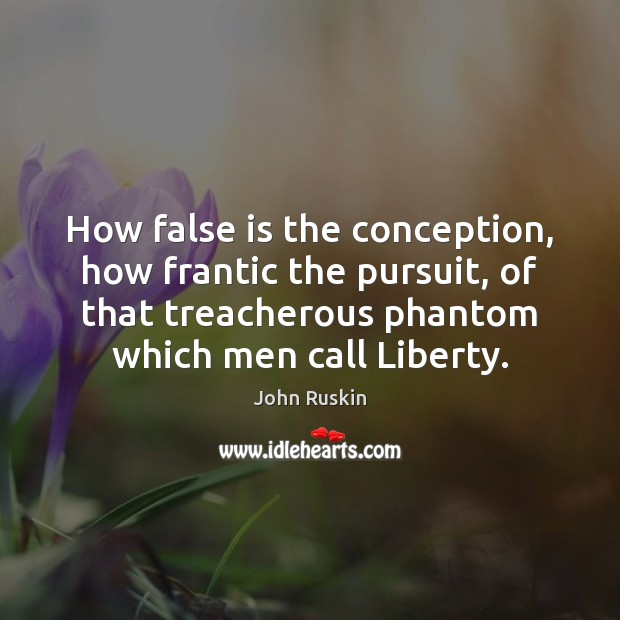 How false is the conception, how frantic the pursuit, of that treacherous John Ruskin Picture Quote