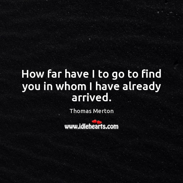 How far have I to go to find you in whom I have already arrived. Thomas Merton Picture Quote