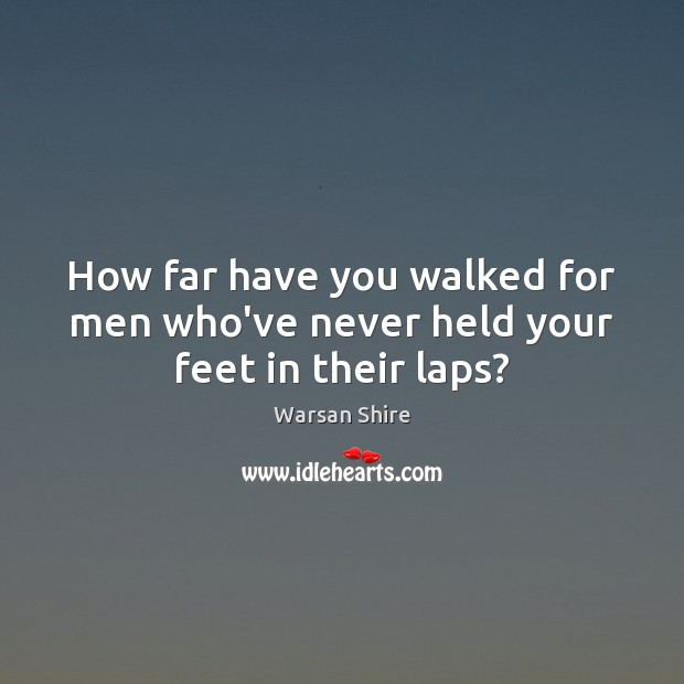 How far have you walked for men who've never held your feet in their laps? Image