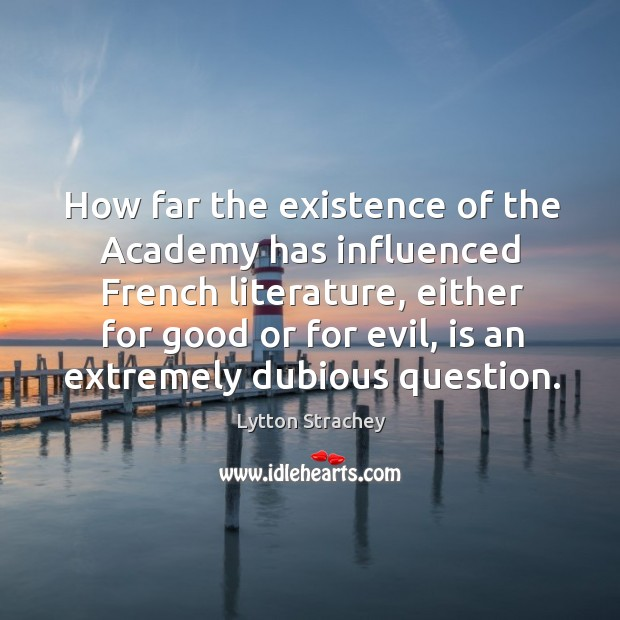 How far the existence of the academy has influenced french literature, either for good or for evil Lytton Strachey Picture Quote