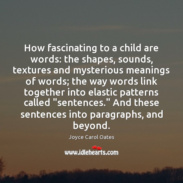 How fascinating to a child are words: the shapes, sounds, textures and Joyce Carol Oates Picture Quote