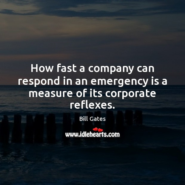 How fast a company can respond in an emergency is a measure of its corporate reflexes. Bill Gates Picture Quote