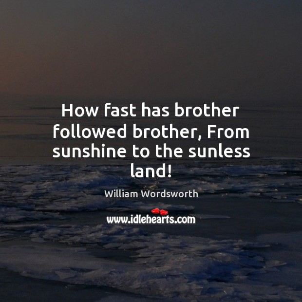 How fast has brother followed brother, From sunshine to the sunless land! William Wordsworth Picture Quote