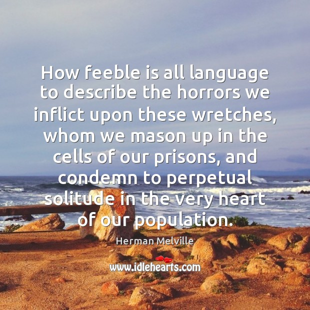 How feeble is all language to describe the horrors we inflict upon Herman Melville Picture Quote