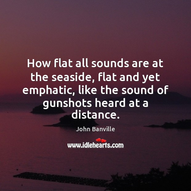 Image, How flat all sounds are at the seaside, flat and yet emphatic,