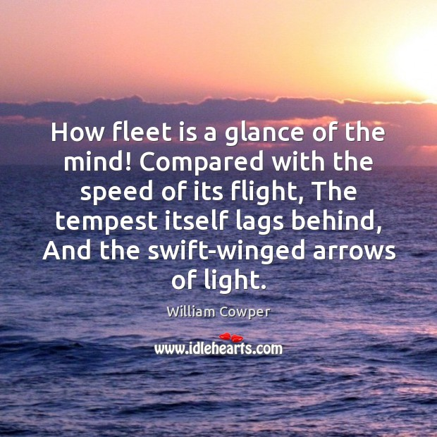 How fleet is a glance of the mind! Compared with the speed William Cowper Picture Quote