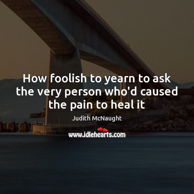 How foolish to yearn to ask the very person who'd caused the pain to heal it Judith McNaught Picture Quote